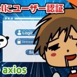 Vue + axios でLaravelにユーザー認証する(ダウンロード可)