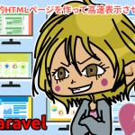 Laravelで静的HTMLページを作って高速表示させる