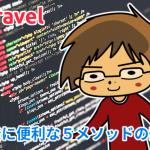 Laravelの開発に便利な5メソッドの実例