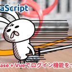 Firebase + Vueでログイン機能をつくる