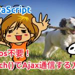 axios不要!fetch()でAjax通信する方法